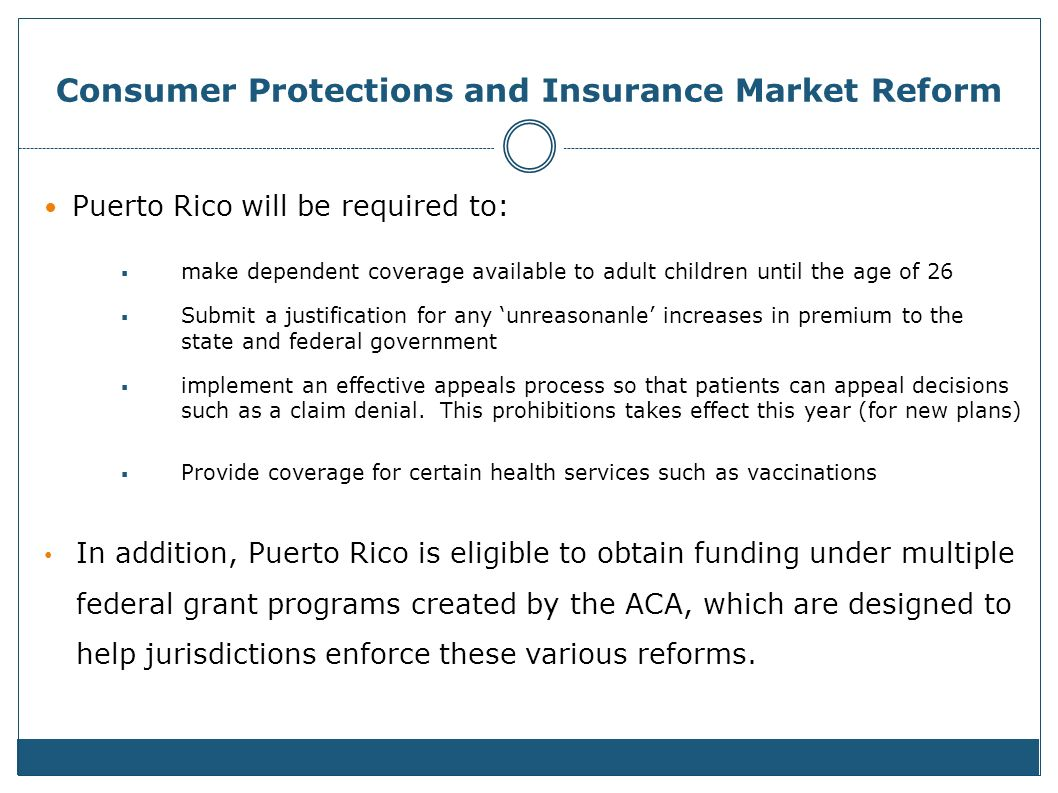 Consumer Protections and Insurance Market Reform Puerto Rico will be required to: make dependent coverage available to adult children until the age of 26 Submit a justification for any unreasonanle increases in premium to the state and federal government implement an effective appeals process so that patients can appeal decisions such as a claim denial.