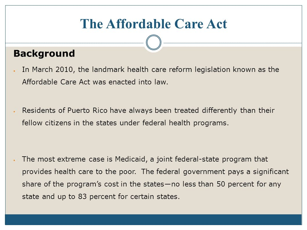The Affordable Care Act Background In March 2010, the landmark health care reform legislation known as the Affordable Care Act was enacted into law.