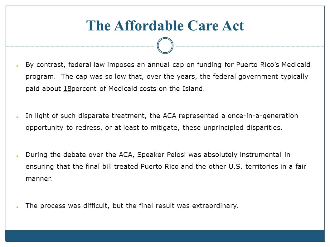 The Affordable Care Act By contrast, federal law imposes an annual cap on funding for Puerto Ricos Medicaid program.