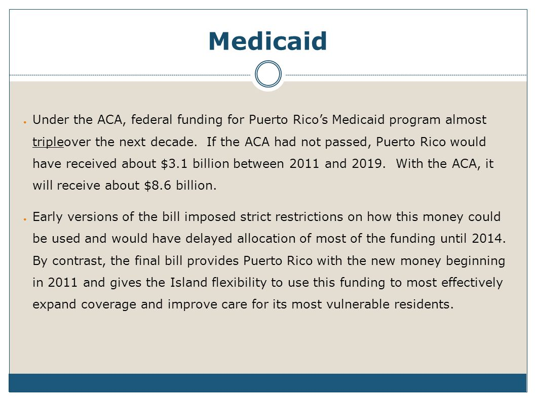 Medicaid Under the ACA, federal funding for Puerto Ricos Medicaid program almost tripleover the next decade.