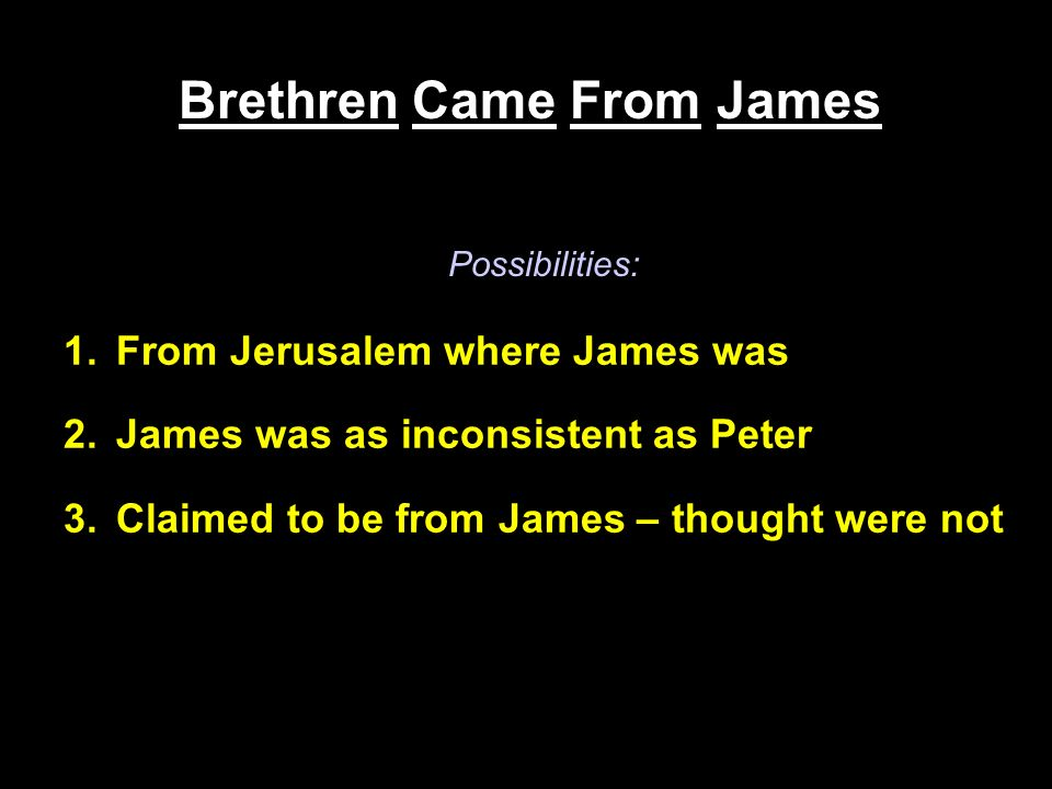 Brethren Came From James 1.From Jerusalem where James was 2.James was as inconsistent as Peter 3.Claimed to be from James – thought were not Possibilities: