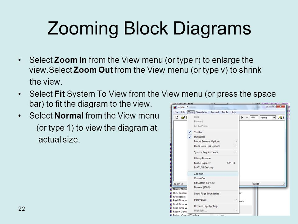 22 Zooming Block Diagrams Select Zoom In from the View menu (or type r) to enlarge the view.Select Zoom Out from the View menu (or type v) to shrink the view.