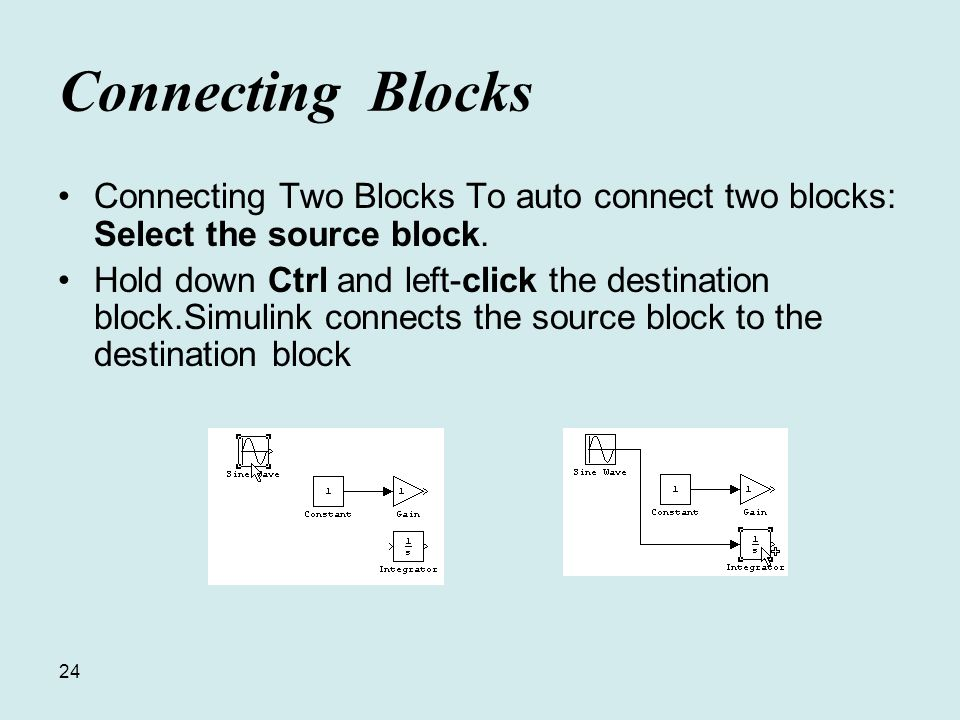24 Connecting Blocks Connecting Two Blocks To auto connect two blocks: Select the source block.