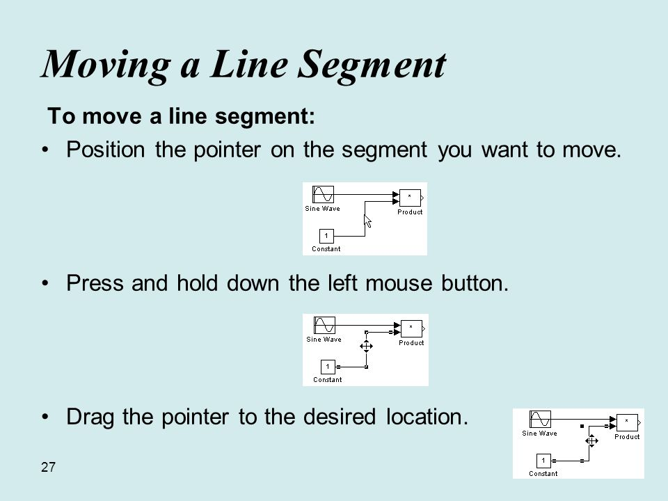 27 Moving a Line Segment To move a line segment: Position the pointer on the segment you want to move.