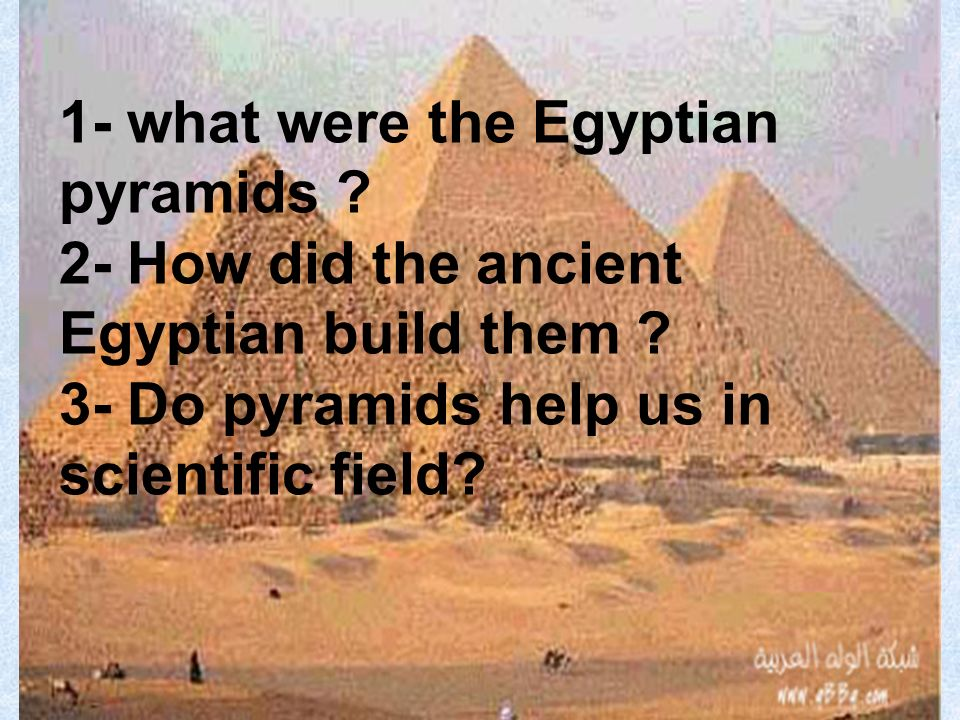 1- what were the Egyptian pyramids . 2- How did the ancient Egyptian build them .