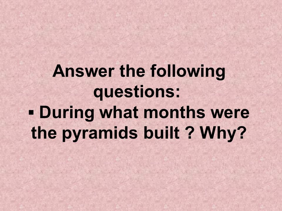 Answer the following questions: During what months were the pyramids built Why