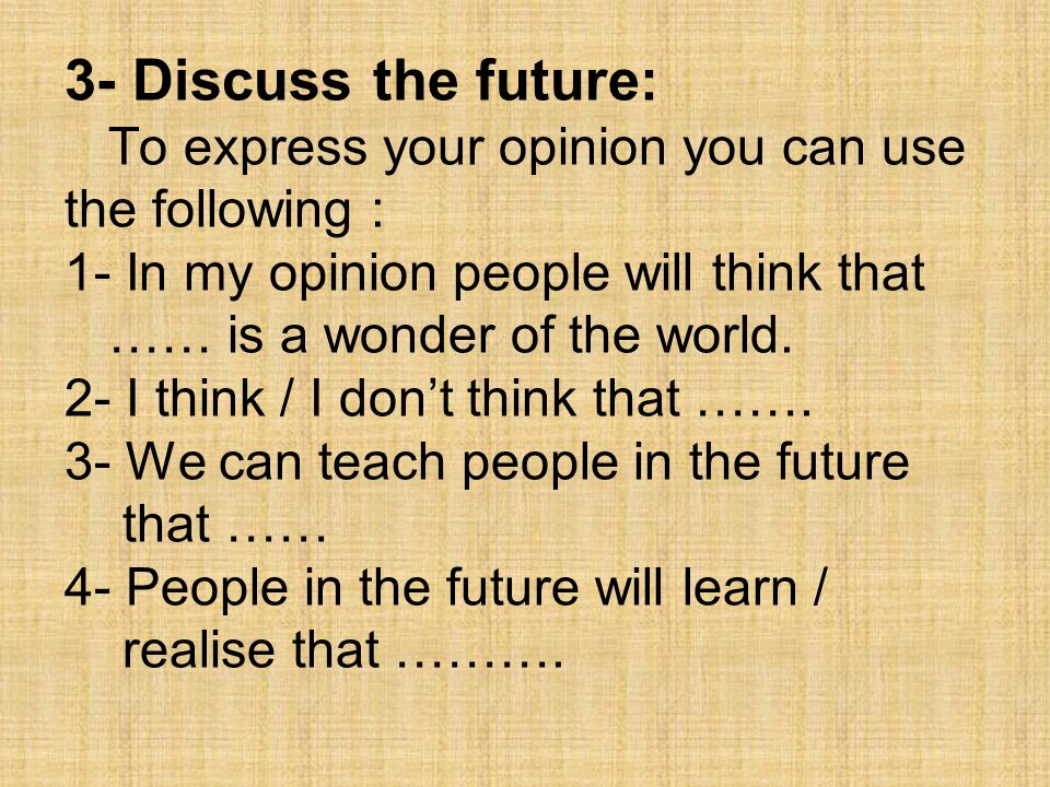 3- Discuss the future: To express your opinion you can use the following : 1- In my opinion people will think that …… is a wonder of the world.