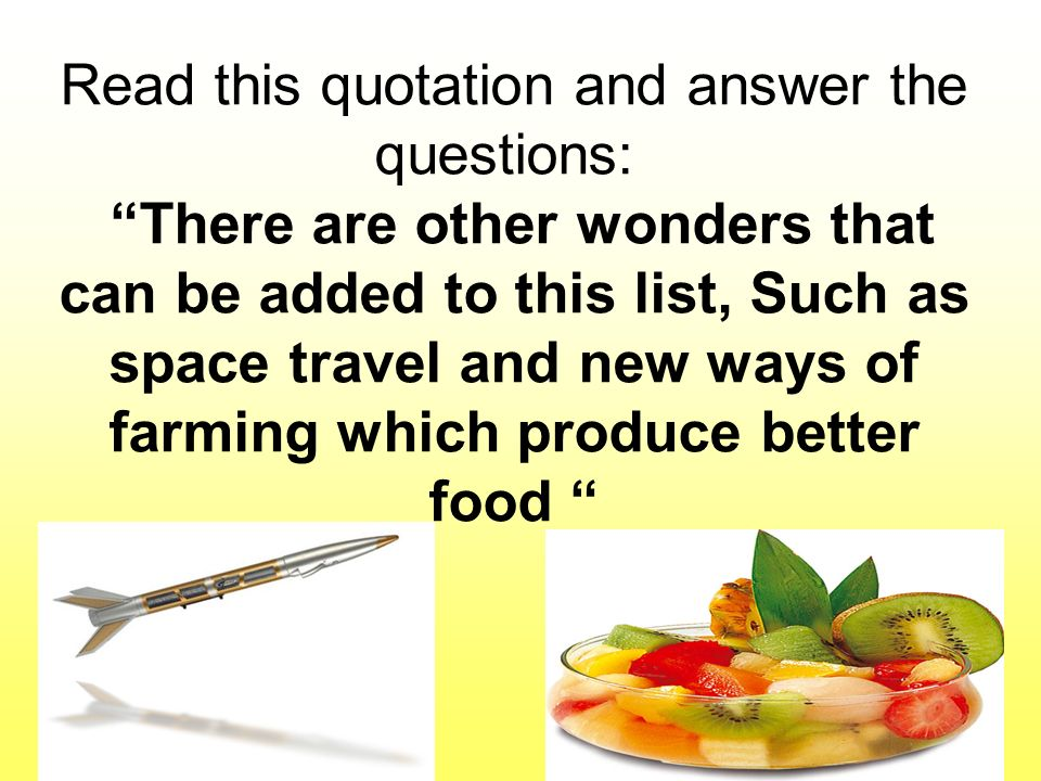 Read this quotation and answer the questions: There are other wonders that can be added to this list, Such as space travel and new ways of farming which produce better food