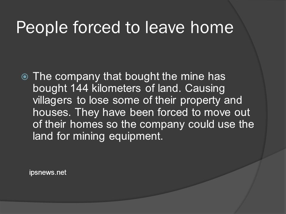 People forced to leave home The company that bought the mine has bought 144 kilometers of land.