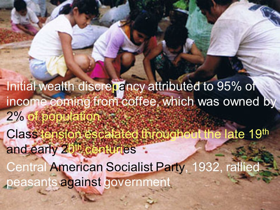 Initial wealth discrepancy attributed to 95% of income coming from coffee, which was owned by 2% of population Class tension escalated throughout the late 19 th and early 20 th centuries Central American Socialist Party, 1932, rallied peasants against government