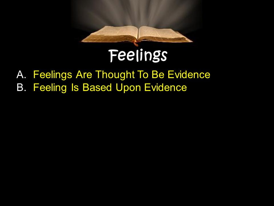 Feelings A. Feelings Are Thought To Be Evidence B. Feeling Is Based Upon Evidence