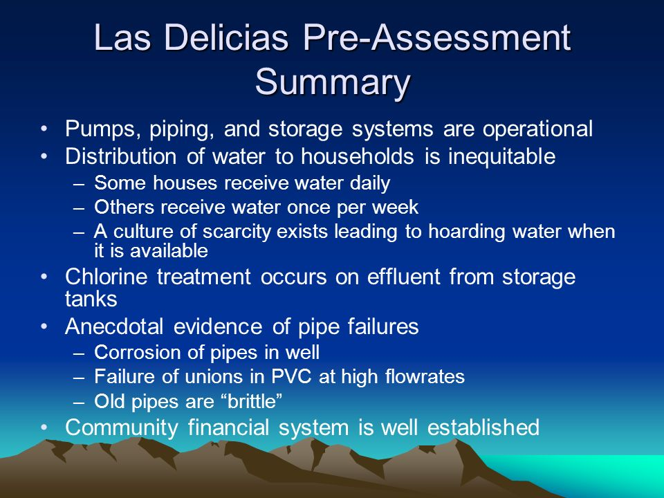 Las Delicias Pre-Assessment Summary Pumps, piping, and storage systems are operational Distribution of water to households is inequitable –Some houses receive water daily –Others receive water once per week –A culture of scarcity exists leading to hoarding water when it is available Chlorine treatment occurs on effluent from storage tanks Anecdotal evidence of pipe failures –Corrosion of pipes in well –Failure of unions in PVC at high flowrates –Old pipes are brittle Community financial system is well established