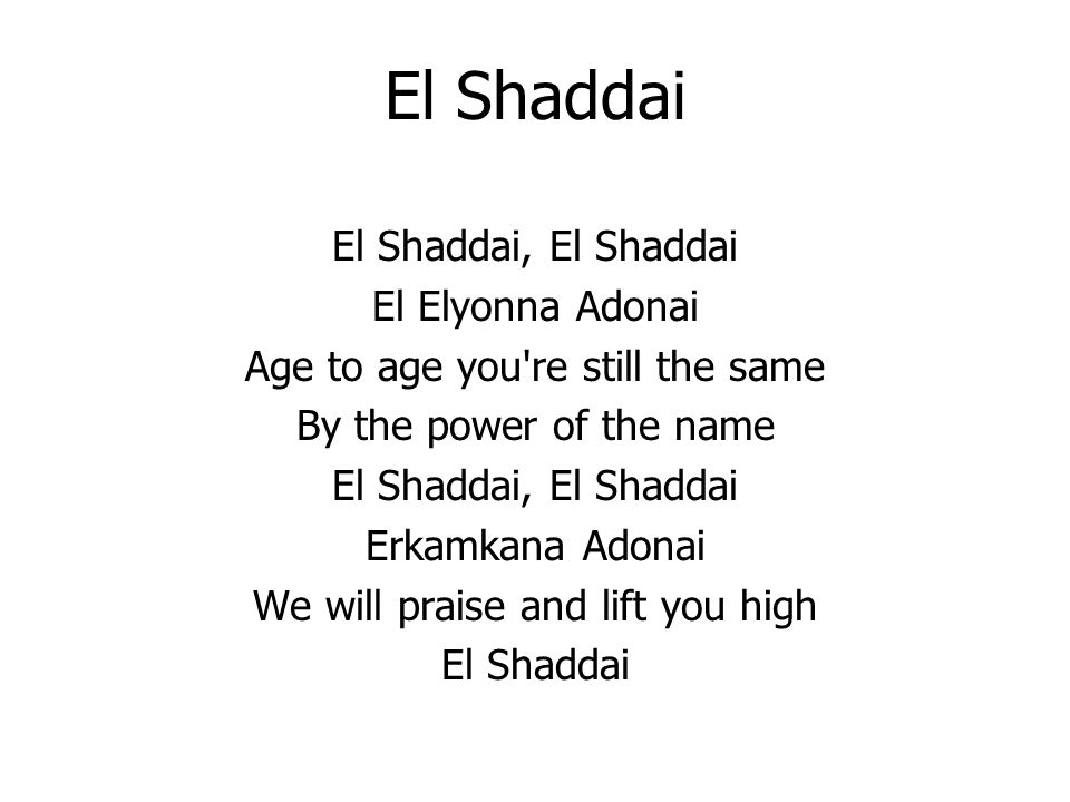 El Shaddai El Shaddai, El Shaddai El Elyonna Adonai Age to age you re still the same By the power of the name El Shaddai, El Shaddai Erkamkana Adonai We will praise and lift you high El Shaddai