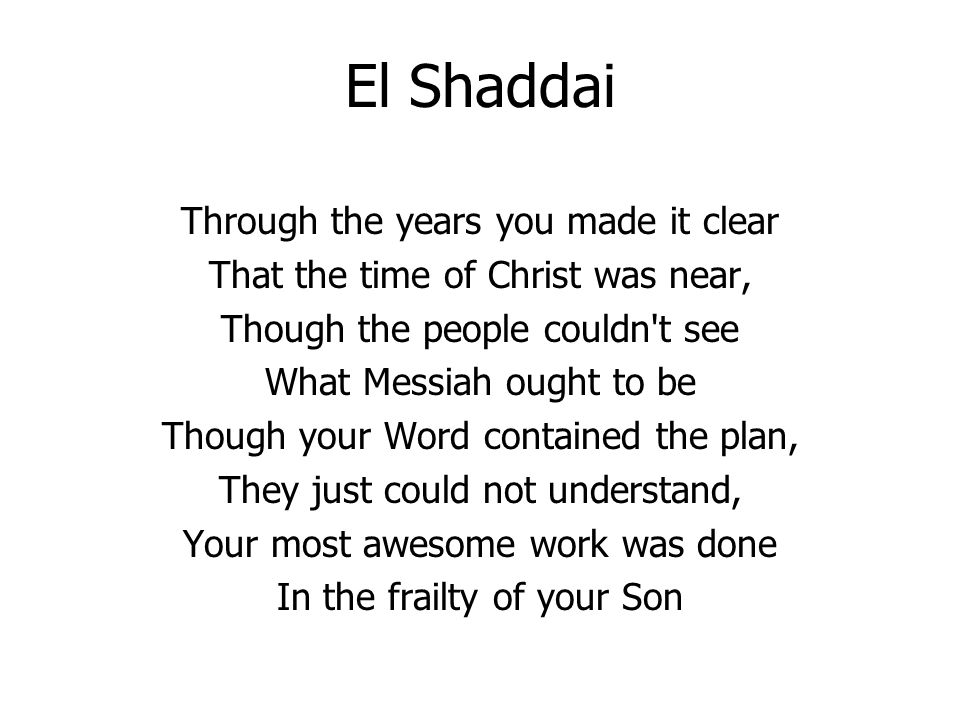 El Shaddai Through the years you made it clear That the time of Christ was near, Though the people couldn t see What Messiah ought to be Though your Word contained the plan, They just could not understand, Your most awesome work was done In the frailty of your Son