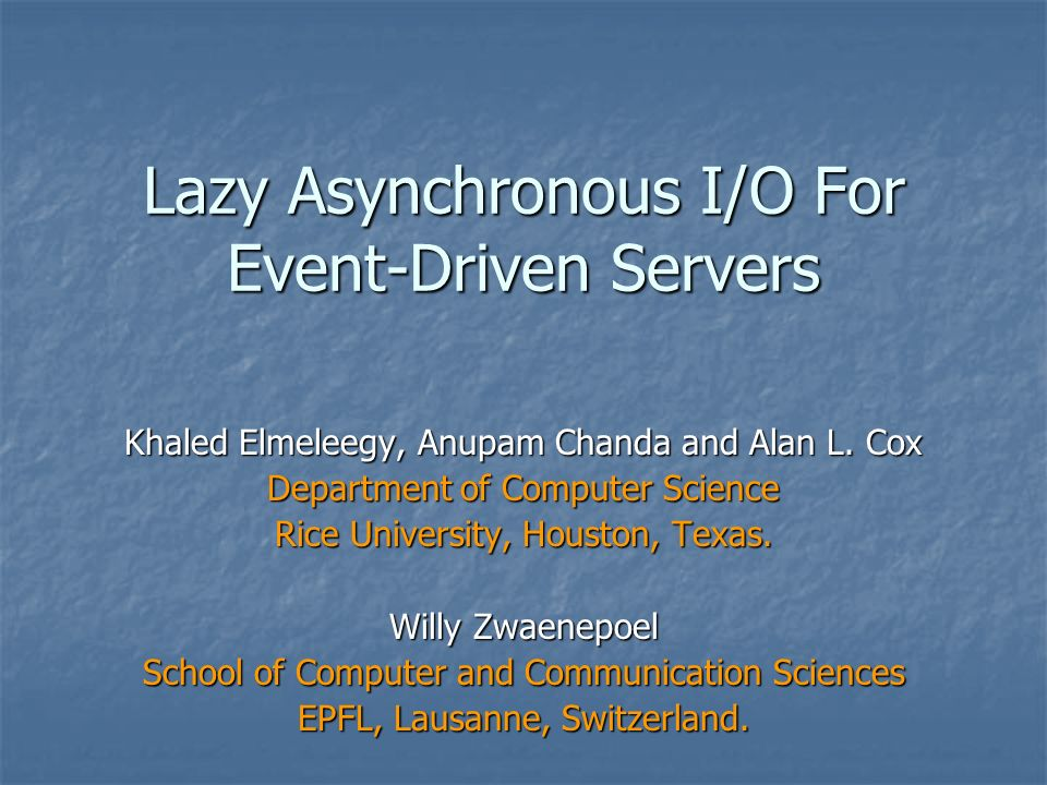 Lazy Asynchronous I/O For Event-Driven Servers Khaled Elmeleegy, Anupam Chanda and Alan L.