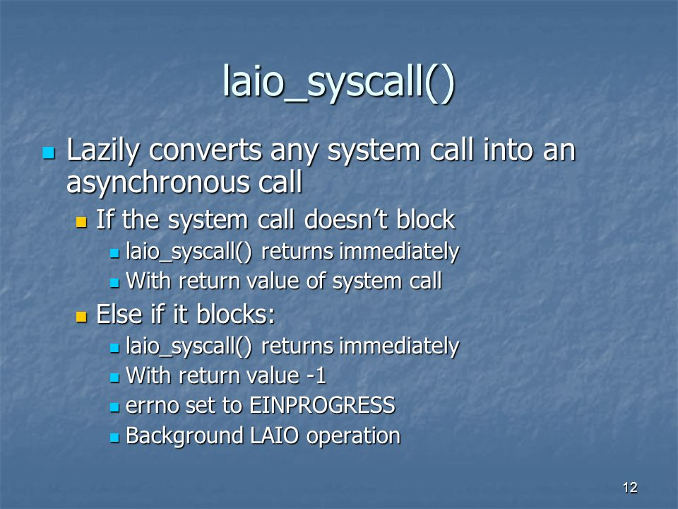 12 laio_syscall() Lazily converts any system call into an asynchronous call Lazily converts any system call into an asynchronous call If the system call doesnt block If the system call doesnt block laio_syscall() returns immediately laio_syscall() returns immediately With return value of system call With return value of system call Else if it blocks: Else if it blocks: laio_syscall() returns immediately laio_syscall() returns immediately With return value -1 With return value -1 errno set to EINPROGRESS errno set to EINPROGRESS Background LAIO operation Background LAIO operation