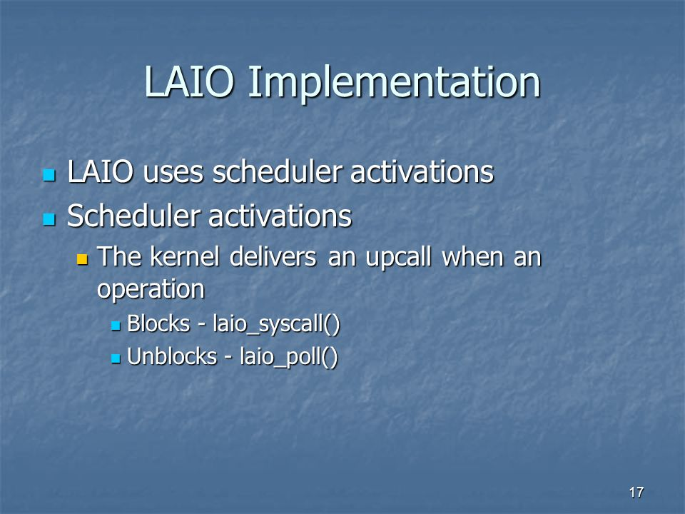17 LAIO Implementation LAIO uses scheduler activations LAIO uses scheduler activations Scheduler activations Scheduler activations The kernel delivers an upcall when an operation The kernel delivers an upcall when an operation Blocks - laio_syscall() Blocks - laio_syscall() Unblocks - laio_poll() Unblocks - laio_poll()