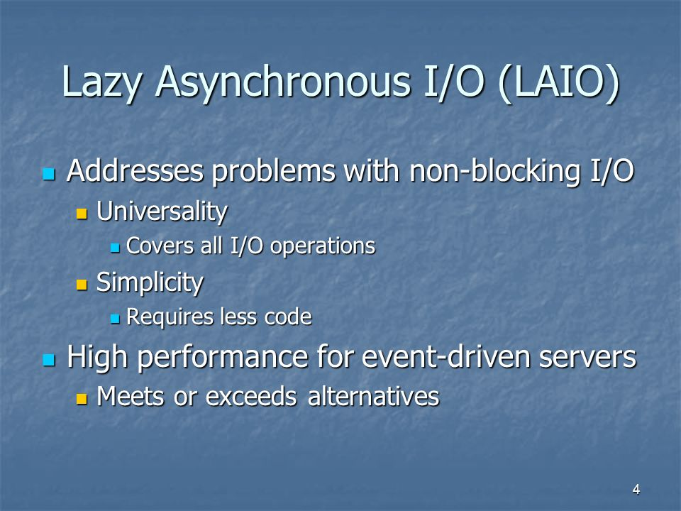 4 Lazy Asynchronous I/O (LAIO) Addresses problems with non-blocking I/O Addresses problems with non-blocking I/O Universality Universality Covers all I/O operations Covers all I/O operations Simplicity Simplicity Requires less code Requires less code High performance for event-driven servers High performance for event-driven servers Meets or exceeds alternatives Meets or exceeds alternatives
