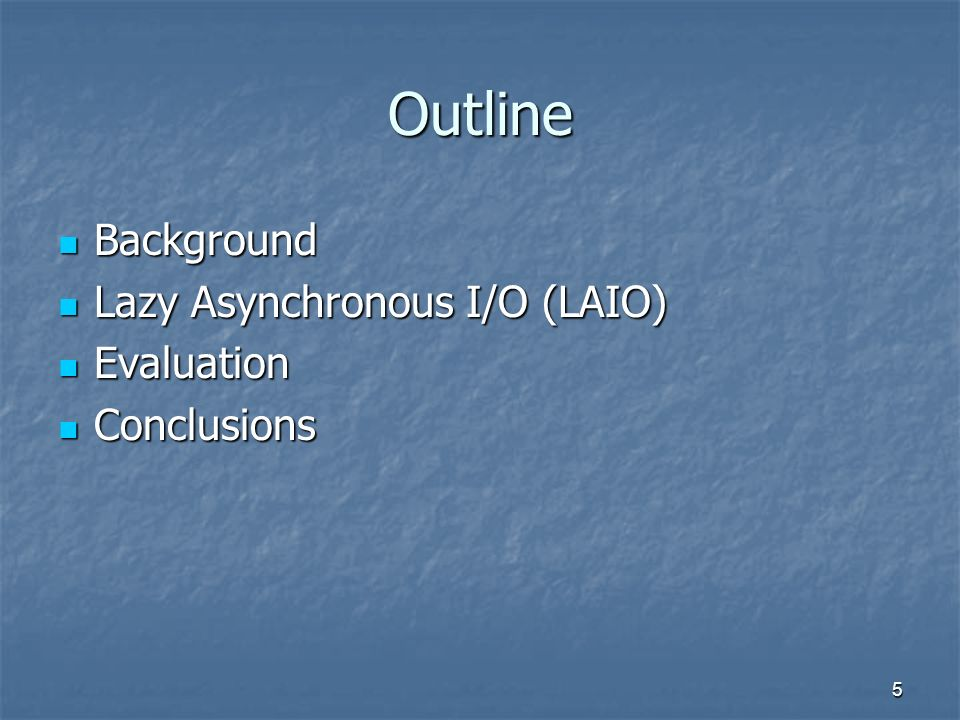 5 Outline Background Background Lazy Asynchronous I/O (LAIO) Lazy Asynchronous I/O (LAIO) Evaluation Evaluation Conclusions Conclusions