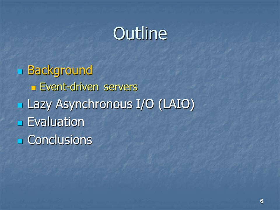 6 Outline Background Background Event-driven servers Event-driven servers Lazy Asynchronous I/O (LAIO) Lazy Asynchronous I/O (LAIO) Evaluation Evaluation Conclusions Conclusions