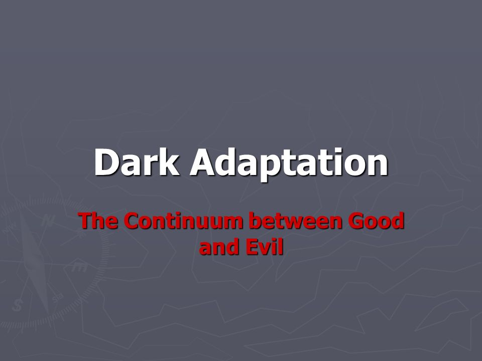 Dark Adaptation The Continuum between Good and Evil