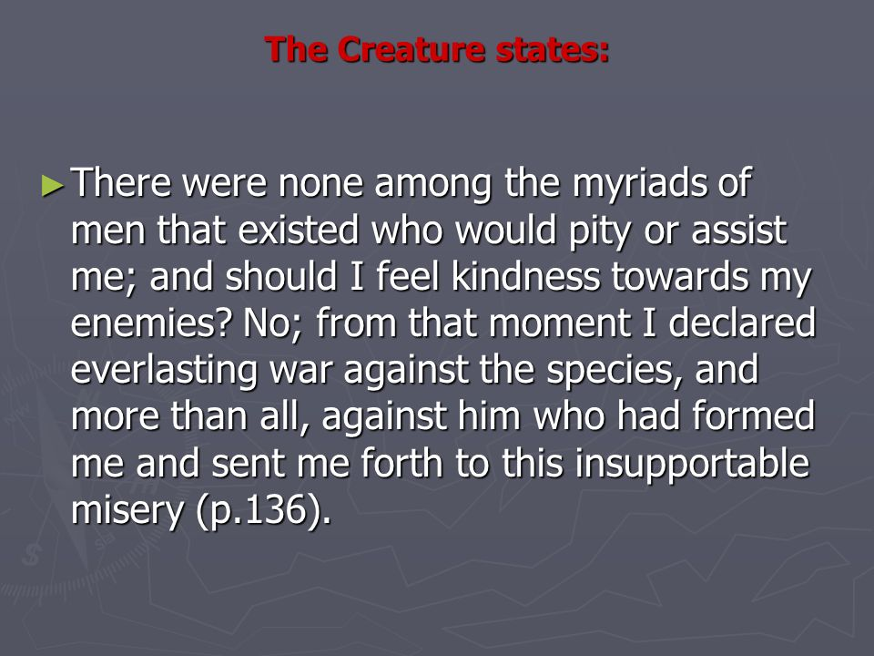 The Creature states: There were none among the myriads of men that existed who would pity or assist me; and should I feel kindness towards my enemies.