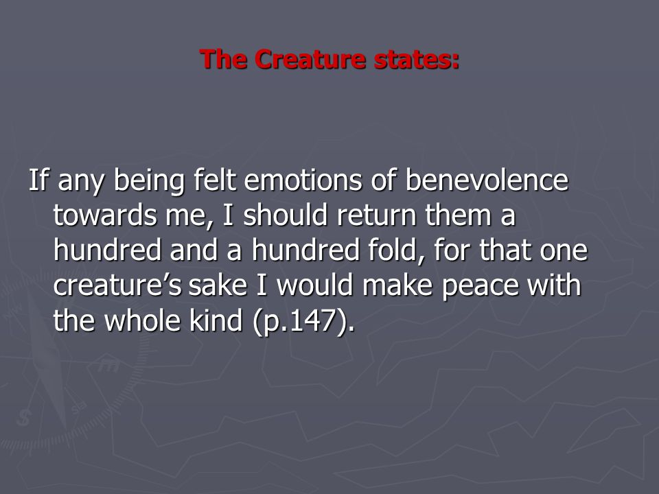 The Creature states: If any being felt emotions of benevolence towards me, I should return them a hundred and a hundred fold, for that one creatures sake I would make peace with the whole kind (p.147).