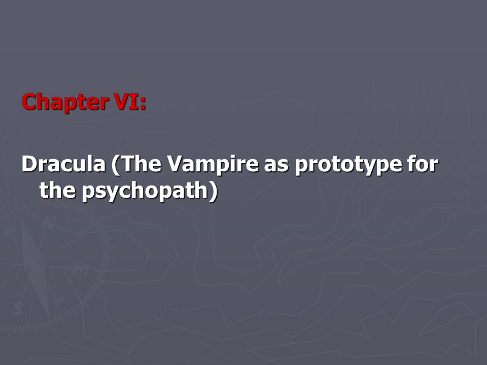 Chapter VI: Dracula (The Vampire as prototype for the psychopath)