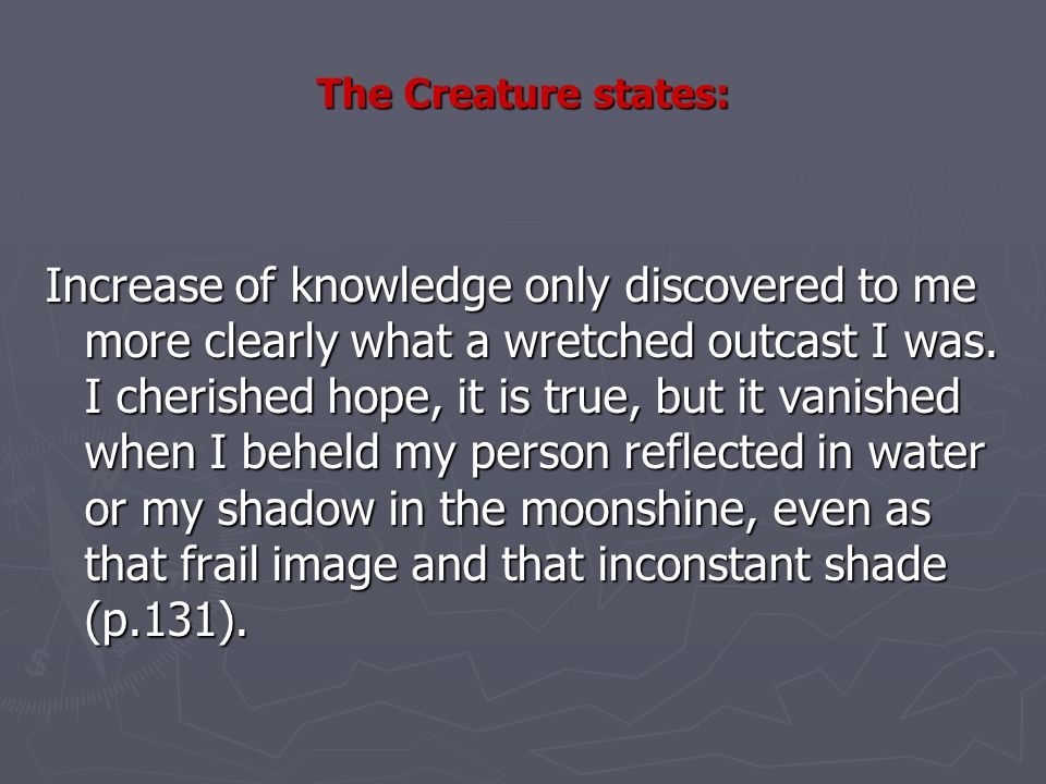 The Creature states: Increase of knowledge only discovered to me more clearly what a wretched outcast I was.