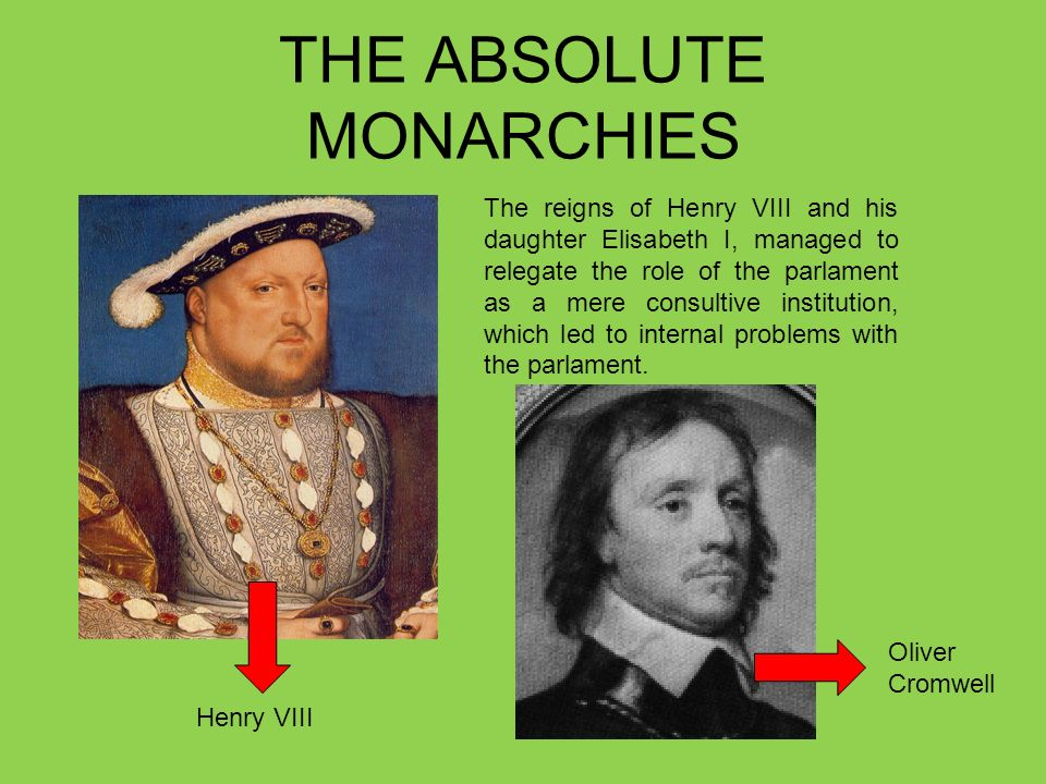 THE ABSOLUTE MONARCHIES The reigns of Henry VIII and his daughter Elisabeth I, managed to relegate the role of the parlament as a mere consultive institution, which led to internal problems with the parlament.