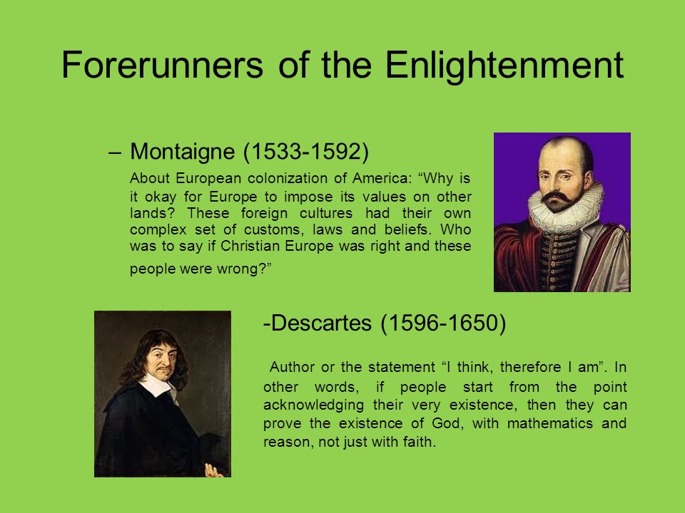 Forerunners of the Enlightenment –Montaigne (1533-1592) About European colonization of America: Why is it okay for Europe to impose its values on other lands.
