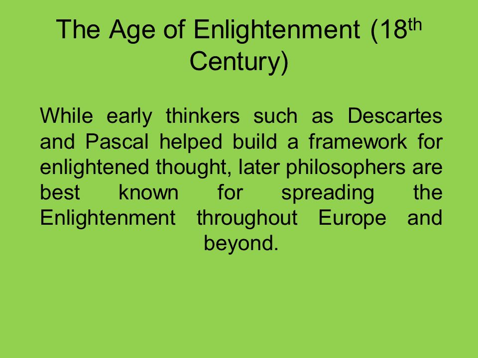 The Age of Enlightenment (18 th Century) While early thinkers such as Descartes and Pascal helped build a framework for enlightened thought, later philosophers are best known for spreading the Enlightenment throughout Europe and beyond.