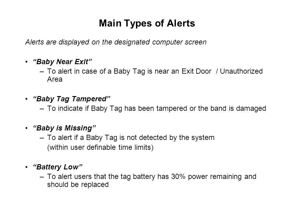 Main Types of Alerts Alerts are displayed on the designated computer screen Baby Near Exit –To alert in case of a Baby Tag is near an Exit Door / Unauthorized Area Baby Tag Tampered –To indicate if Baby Tag has been tampered or the band is damaged Baby is Missing –To alert if a Baby Tag is not detected by the system (within user definable time limits) Battery Low –To alert users that the tag battery has 30% power remaining and should be replaced
