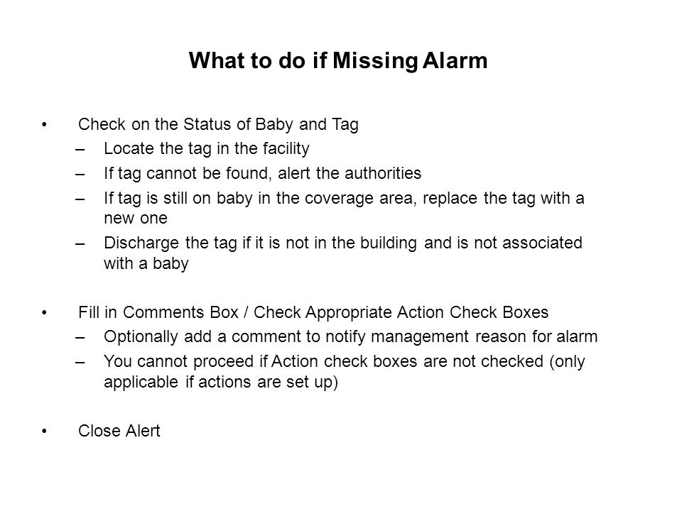 What to do if Missing Alarm Check on the Status of Baby and Tag –Locate the tag in the facility –If tag cannot be found, alert the authorities –If tag is still on baby in the coverage area, replace the tag with a new one –Discharge the tag if it is not in the building and is not associated with a baby Fill in Comments Box / Check Appropriate Action Check Boxes –Optionally add a comment to notify management reason for alarm –You cannot proceed if Action check boxes are not checked (only applicable if actions are set up) Close Alert