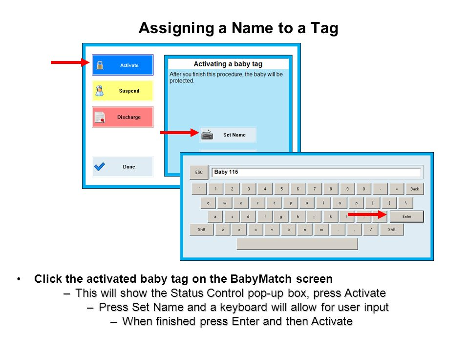 Assigning a Name to a Tag Click the activated baby tag on the BabyMatch screen –This will show the Status Control pop-up box, press Activate –Press Set Name and a keyboard will allow for user input –When finished press Enter and then Activate