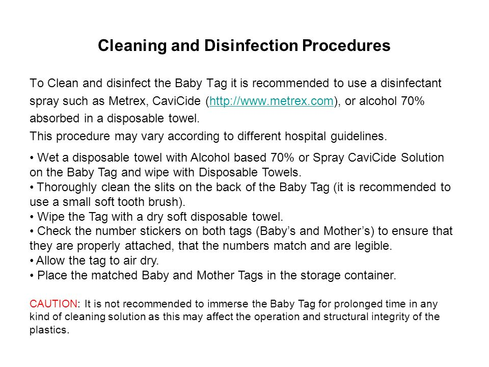 Cleaning and Disinfection Procedures To Clean and disinfect the Baby Tag it is recommended to use a disinfectant spray such as Metrex, CaviCide (http://www.metrex.com), or alcohol 70%http://www.metrex.com absorbed in a disposable towel.