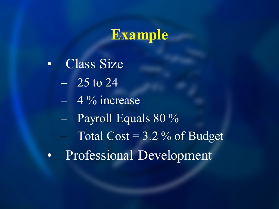 Example Class Size –25 to 24 –4 % increase –Payroll Equals 80 % –Total Cost = 3.2 % of Budget Professional Development