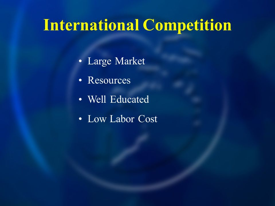 International Competition Large Market Resources Well Educated Low Labor Cost