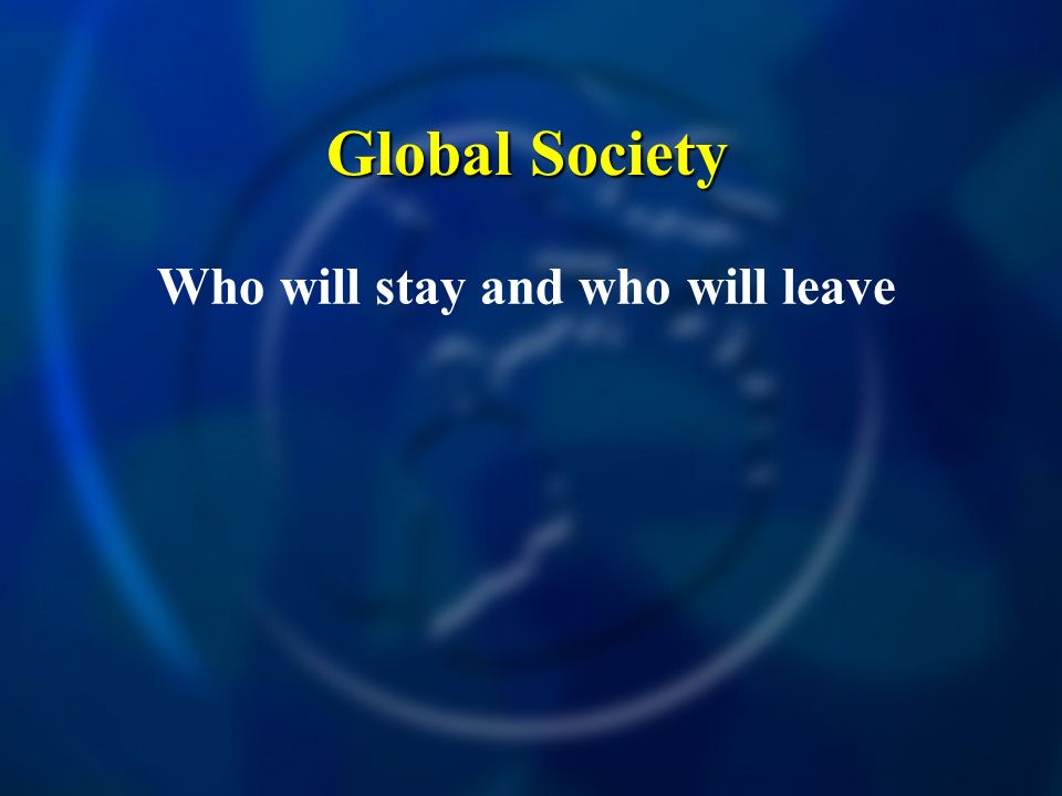 Global Society Who will stay and who will leave