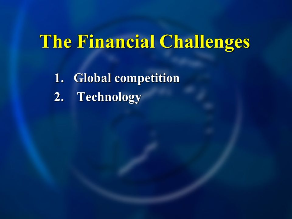The Financial Challenges 1.Global competition 2. Technology