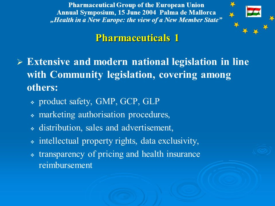 Pharmaceutical Group of the European Union Annual Symposium, 15 June 2004 Palma de Mallorca Health in a New Europe: the view of a New Member State Pharmaceuticals 1 Extensive and modern national legislation in line with Community legislation, covering among others: product safety, GMP, GCP, GLP marketing authorisation procedures, distribution, sales and advertisement, intellectual property rights, data exclusivity, transparency of pricing and health insurance reimbursement