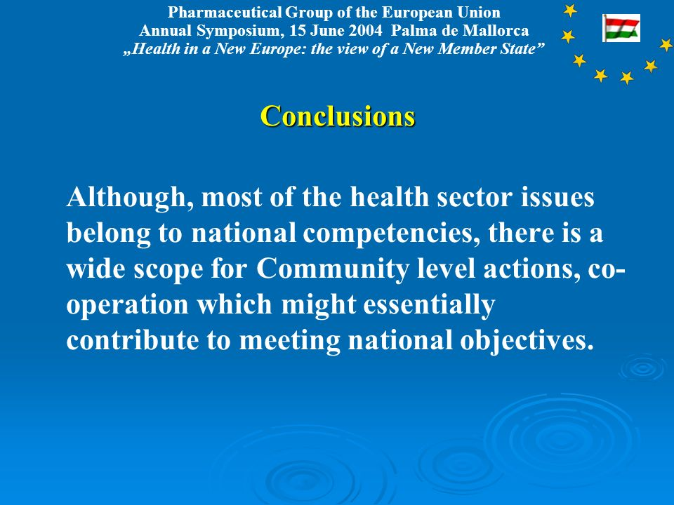 Pharmaceutical Group of the European Union Annual Symposium, 15 June 2004 Palma de Mallorca Health in a New Europe: the view of a New Member StateConclusions Although, most of the health sector issues belong to national competencies, there is a wide scope for Community level actions, co- operation which might essentially contribute to meeting national objectives.