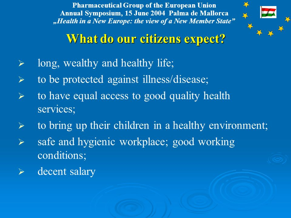 Pharmaceutical Group of the European Union Annual Symposium, 15 June 2004 Palma de Mallorca Health in a New Europe: the view of a New Member State What do our citizens expect.