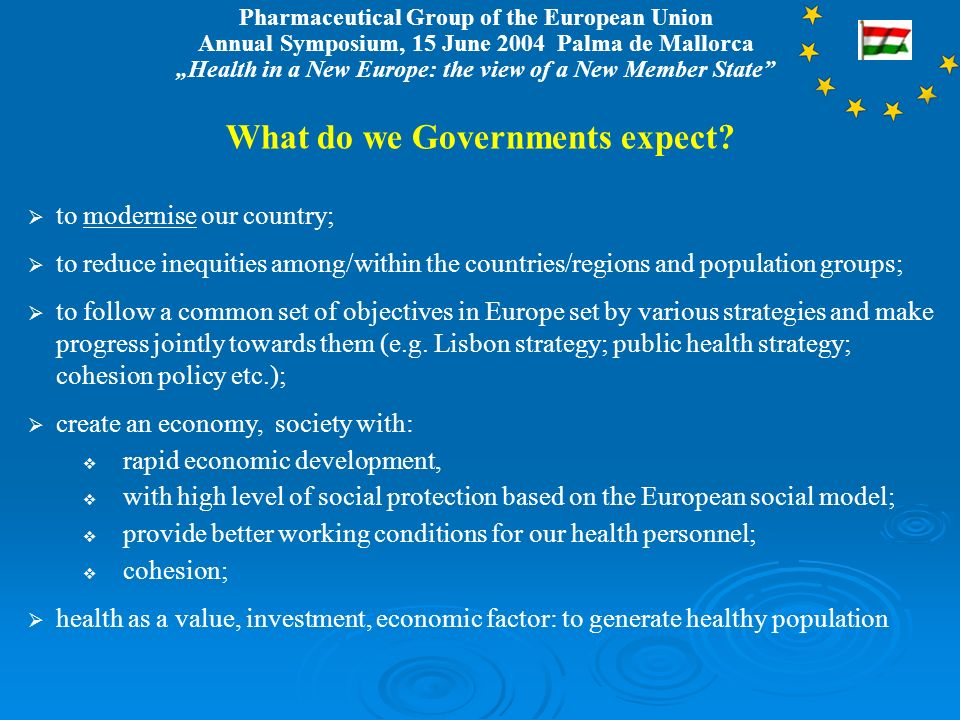 Pharmaceutical Group of the European Union Annual Symposium, 15 June 2004 Palma de Mallorca Health in a New Europe: the view of a New Member State What do we Governments expect.