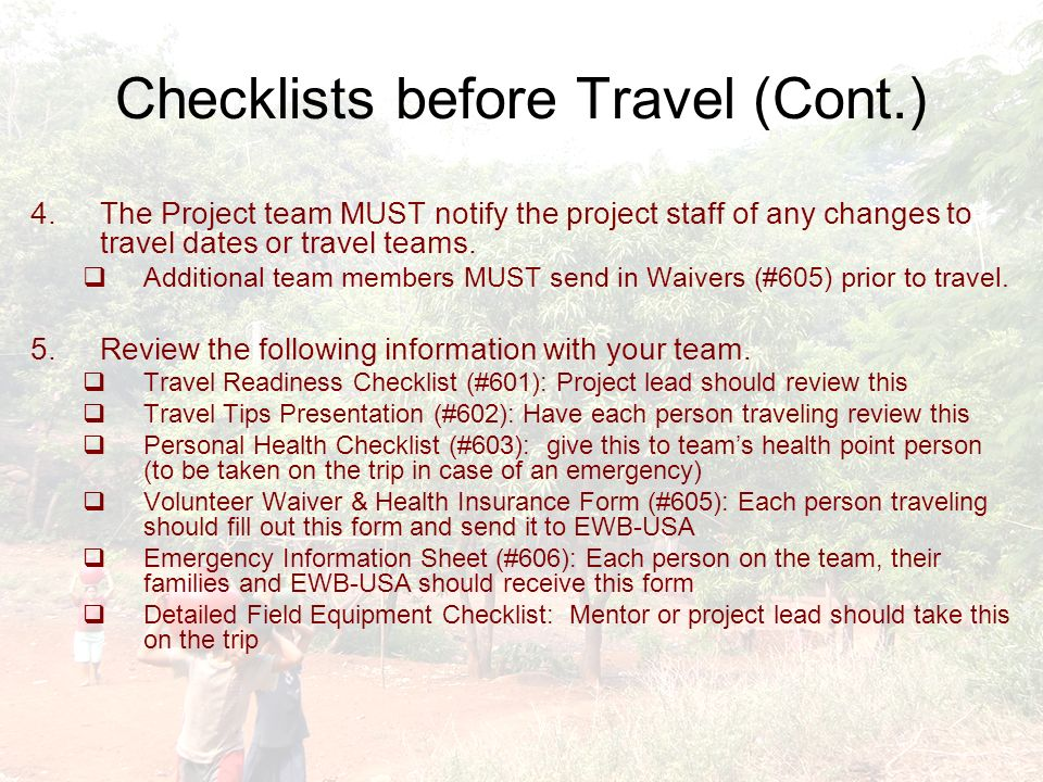 Checklists before Travel (Cont.) 4.The Project team MUST notify the project staff of any changes to travel dates or travel teams.