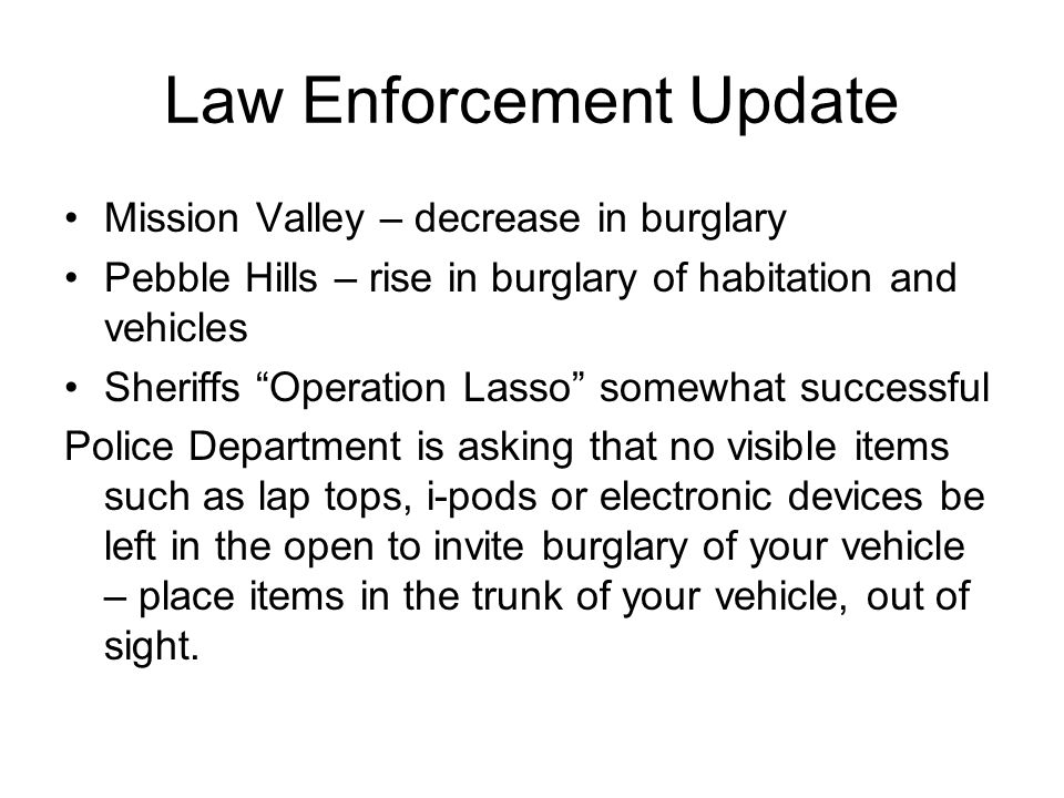 Law Enforcement Update Mission Valley – decrease in burglary Pebble Hills – rise in burglary of habitation and vehicles Sheriffs Operation Lasso somewhat successful Police Department is asking that no visible items such as lap tops, i-pods or electronic devices be left in the open to invite burglary of your vehicle – place items in the trunk of your vehicle, out of sight.