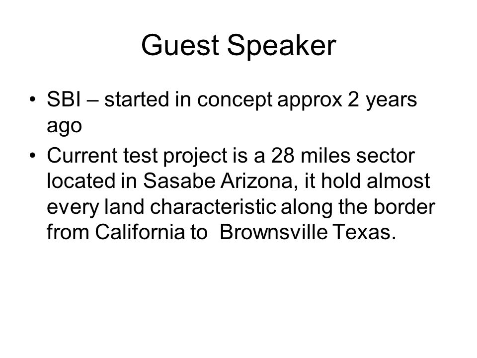 Guest Speaker SBI – started in concept approx 2 years ago Current test project is a 28 miles sector located in Sasabe Arizona, it hold almost every land characteristic along the border from California to Brownsville Texas.