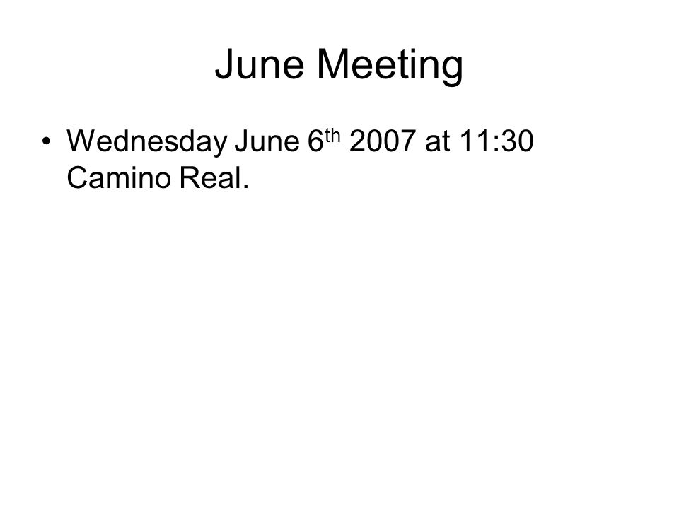 June Meeting Wednesday June 6 th 2007 at 11:30 Camino Real.