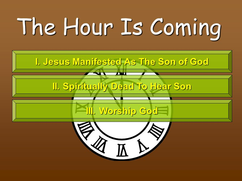 The Hour Is Coming I. Jesus Manifested As The Son of God II.
