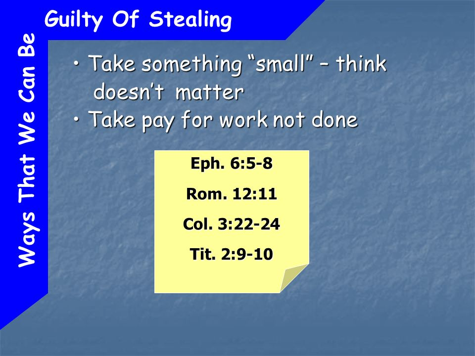 Ways That We Can Be Guilty Of Stealing Take something small – think doesnt matter Take something small – think doesnt matter Take pay for work not done Take pay for work not done Eph.